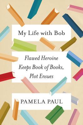 My Life with Bob: Flawed Heroine Keeps Book of Books, Plot Ensues - Paul, Pamela