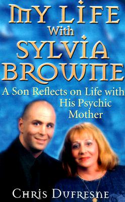 My Life with Sylvia Browne: A Son Reflects on Life with His Psychic Mother - DuFresne, Chris, and Beck, Larry (Photographer)