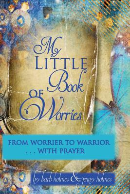 My Little Book of Worries: From worrier to Warrior - PRAYER: From Worrier to WARRIOR - PRAYER - Holmes, Jenny, and Holmes, Barbara
