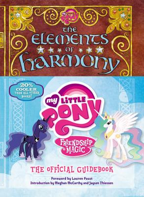 My Little Pony: The Elements of Harmony: Friendship Is Magic: The Official Guidebook - Faust, Lauren (Foreword by), and McCarthy, Meghan (Introduction by), and Thiessen, Jayson (Introduction by)