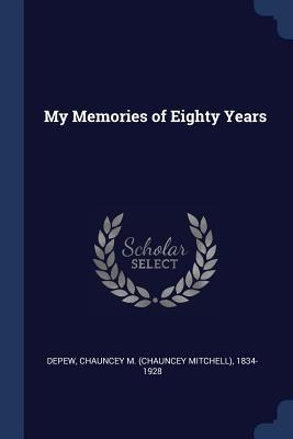 My Memories of Eighty Years - DePew, Chauncey Mitchell