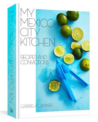 My Mexico City Kitchen: Recipes and Convictions [A Cookbook] - Camara, Gabriela, and Watrous, Malena
