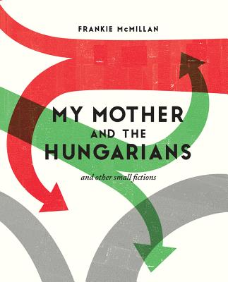 My Mother and the Hungarians: And Other Small Fictions - McMillan, Frankie