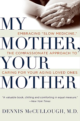 My Mother, Your Mother: Embracing Slow Medicine, the Compassionate Approach to Caring for Your Aging Loved Ones - McCullough, Dennis