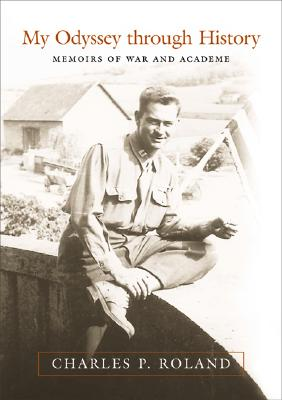 My Odyssey Through History: Memoirs of War and Academe - Roland, Charles Pierce