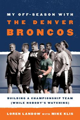 My Off-Season with the Denver Broncos: Building a Championship Team (While Nobody's Watching) - Landow, Loren, and Klis, Mike