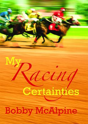 My Racing Certainties - McAlpine, Bobby