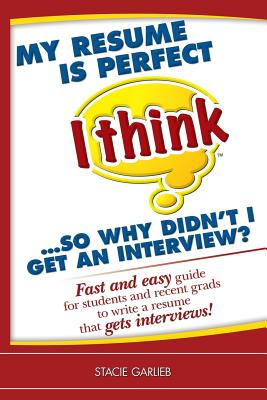 My Resume Is Perfect (I Think)...So Why Didn't I Get an Interview?: Fast and Easy Guide for Students and Recent Grads to Write a Resume That Gets Interviews! - Garlieb, Stacie