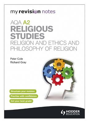 My Revision Notes: AQA A2 Religious Studies: Religion and Ethics and Philosophy of Religion - Cole, Peter, and Gray, Richard