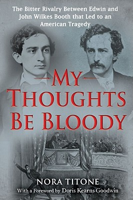 My Thoughts Be Bloody: The Bitter Rivalry Between Edwin and John Wilkes Booth That Led to an American Tragedy - Titone, Nora, and Goodwin, Doris Kearns (Foreword by)