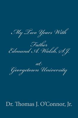 My Two Years with Father Edmund A. Walsh. S.J. at Georgetown University - O'Connor Jr, Dr Thomas J