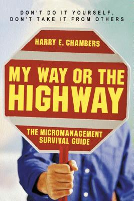 My Way or the Highway: The Micromanagement Survival Guide - Chambers, Harry E