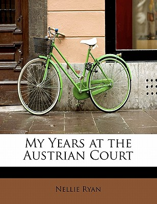 My Years at the Austrian Court - Ryan, Nellie