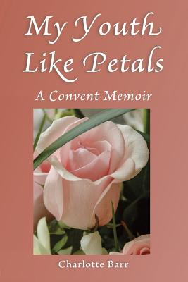 My Youth Like Petals: A Convent Memoir - Barr, Charlotte