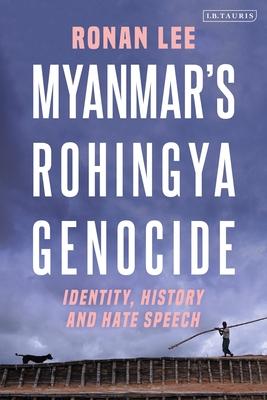 Myanmar's Rohingya Genocide: Identity, History and Hate Speech - Lee, Ronan