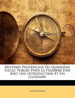 Myst?res Proven?aux Du Quinzi?me Si?cle: Publi?s Pour La Premi?re Fois Avec Une Introduction Et Un Glossaire (Classic Reprint) - Jeanroy, Alfred