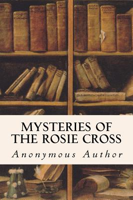 Mysteries of the Rosie Cross - Author, Anonymous