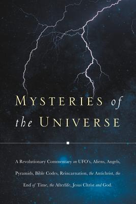 Mysteries of the Universe: A Revolutionary Commentary on UFOs, Aliens, Angels, Pyramids, Bible Codes, Reincarnation, the Antichrist, the End of T - J C, C
