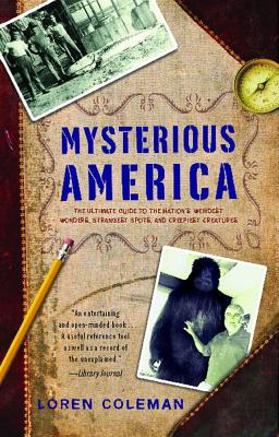 Mysterious America: The Ultimate Guide to the Nation's Weirdest Wonders, Strangest Spots, and Creepiest Creatures - Coleman, Loren