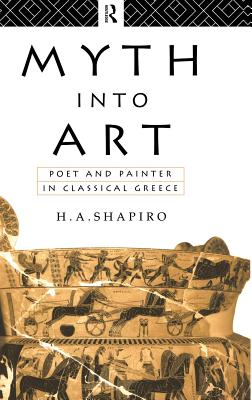 Myth Into Art: Poet and Painter in Classical Greece - Shapiro, H. A.