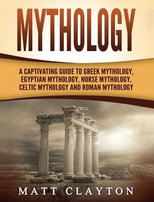 Mythology: A Captivating Guide to Greek Mythology, Egyptian Mythology, Norse Mythology, Celtic Mythology and Roman Mythology - Clayton, Matt