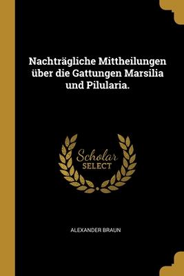 Nachtragliche Mittheilungen Uber Die Gattungen Marsilia Und Pilularia. - Braun, Alexander