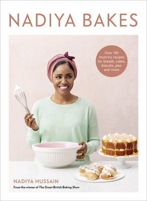 Nadiya Bakes: Over 100 Must-Try Recipes for Breads, Cakes, Biscuits, Pies, and More: A Baking Book - Hussain, Nadiya