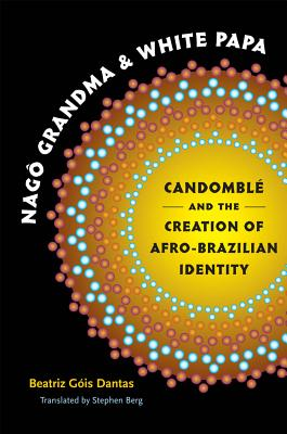 Nago Grandma and White Papa: Candomble and the Creation of Afro-Brazilian Identity - Dantas, Beatriz Gois