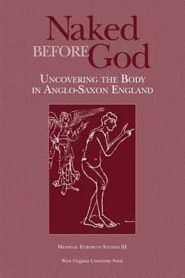 Naked Before God: Uncovering the Body in Anglo-Saxon England - Withers, Benjamin C (Editor), and Wilcox, Jonathan (Editor)