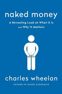 Naked Money: A Revealing Look at Our Financial System - Wheelan, Charles
