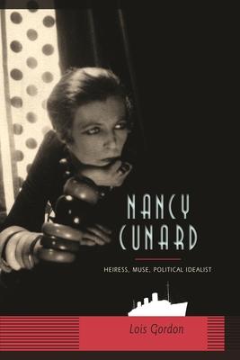 Nancy Cunard: Heiress, Muse, Political Idealist - Gordon, Lois, Professor