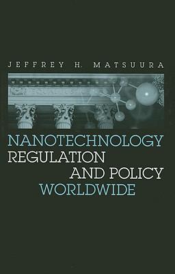 Nanotechnology Regulation and Policy Worldwide - Matsuura, Jeffrey H