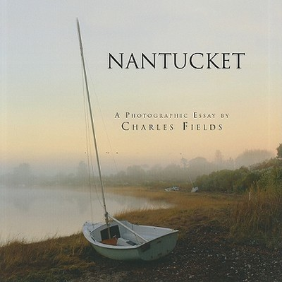 Nantucket: A Photographic Essay - Fields, Charles (Photographer)