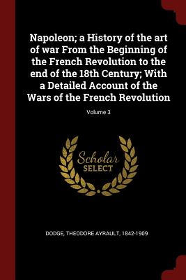 Napoleon; A History of the Art of War from the Beginning of the French Revolution to the End of the 18th Century; With a Detailed Account of the Wars of the French Revolution; Volume 3 - Dodge, Theodore Ayrault