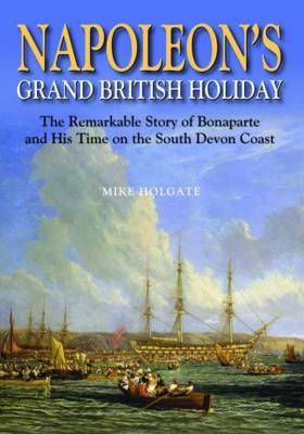 Napoleon's Grand British Holiday: The Remarkable Story of Bonaparte and His Days on the English Riviera - Holgate, Mike
