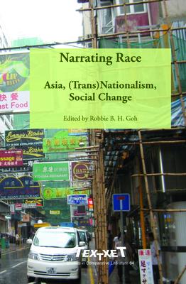 Narrating Race: Asia, (Trans)Nationalism, Social Change - Goh, Robbie B. H. (Volume editor)
