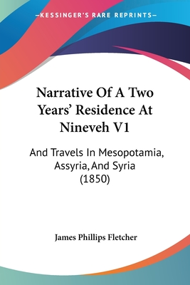 Narrative of a Two Years' Residence at Nineveh V1: And Travels in Mesopotamia, Assyria, and Syria (1850) - Fletcher, James Phillips