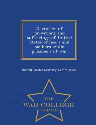 Narrative of Privations and Sufferings of United States Officers and Soldiers While Prisoners of War - War College Series - States Sanitary Commission, United