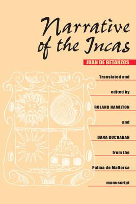 Narrative of the Incas - Betanzos, Juan De, and Hamilton, Roland (Translated by), and Buchanan, Dana (Editor)