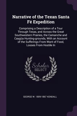 Narrative of the Texan Santa Fé Expedition: Comprising a Description of a Tour Through Texas, and Across the Great Southwestern Prairies, the Camanche and Caygüa Hunting-Grounds, with an Account of the Sufferings from Want of Food, Losses from Hostile in - Kendall, George W 1809-1867