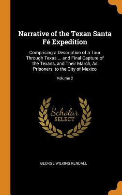 Narrative of the Texan Santa Fé Expedition: Comprising a Description of a Tour Through Texas ... and Final Capture of the Texans, and Their March, as Prisoners, to the City of Mexico; Volume 2 - Kendall, George Wilkins