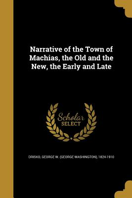 Narrative of the Town of Machias, the Old and the New, the Early and Late - Drisko, George W (George Washington) 1 (Creator)