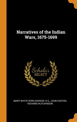 Narratives of the Indian Wars, 1675-1699 - Rowlandson, Mary White, and S, N, and Easton, John