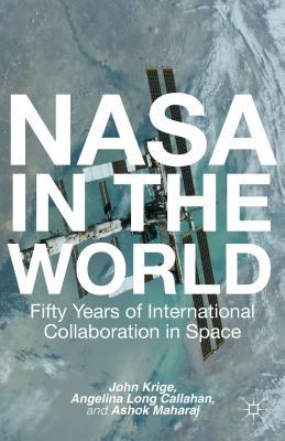 NASA in the World: Fifty Years of International Collaboration in Space - Krige, John, and Maharaj, Ashok, and Callahan, Angela Long
