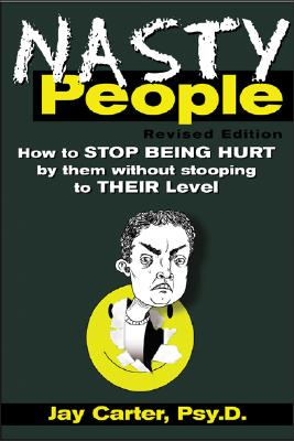 Nasty People: How to Stop Being Hurt by Them Without Stooping to Their Level - Carter, Jay