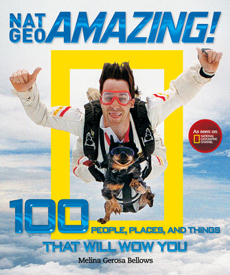 Nat Geo Amazing!: 100 People, Places, and Things That Will Wow You - Bellows, Melina Gerosa