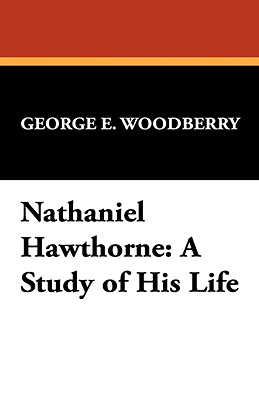 Nathaniel Hawthorne: A Study of His Life - Woodberry, George E