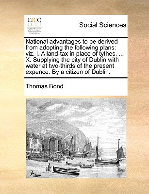 National Advantages to Be Derived from Adopting the Following Plans: Viz. I. a Land-Tax in Place of Tythes. ... X. Supplying the City of Dublin with Water at Two-Thirds of the Present Expence. by a Citizen of Dublin. - Bond, Thomas