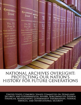 National Archives Oversight: Protecting Our Nation's History for Future Generations - United States Congress Senate Committee (Creator)