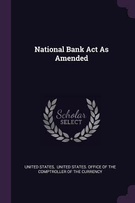 National Bank ACT as Amended - States, United, and United States Office of the Comptrolle (Creator)